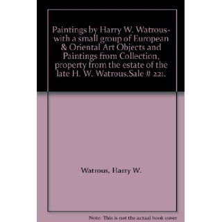Paintings by Harry W. Watrous  with a small group of European & Oriental Art Objects and Paintings from Collection, property from the estate of the late H. W. Watrous.Sale # 221. Harry W. Watrous Books