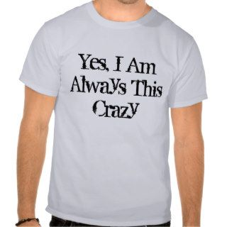 Yes, I Am Always This Crazy T shirt