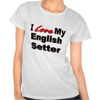 I Love My English Setter Dog Gifts & Apparel T shirts