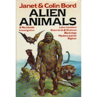 Alien animals A Worldwide Investigation   lake Monsters, Giant Birds & Birdmen, Black dogs, Mystery pumas, Bigfoot Janet Bord, Colin Bord 9780811700887 Books