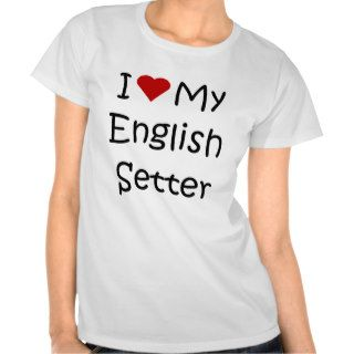 I Love My English Setter Dog Breed Lover Gifts Tee Shirt