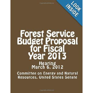 Forest Service Budget Proposal for Fiscal Year 2013 Committee on Energy and Natural Resources, United States Senate 9781478179825 Books