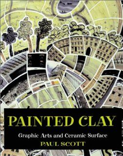 Painted Clay Graphic Arts and the Ceramic Surface Paul Scott 9780823039210 Books