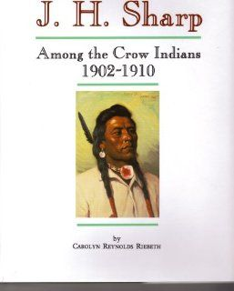 J.H. Sharp Among the Crow Indians 1902 1910 Personal Memories of His Life & Friendships on the Crow Reservation in Montana (Montana and the West series) Carolyn Reynolds Riebeth 9780912783017 Books