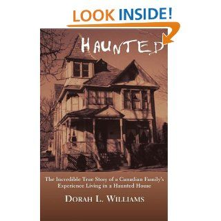 Haunted The Incredible True Story of a Canadian Family's Experience Living in a Haunted House eBook Dorah L. Williams Kindle Store