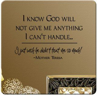I know GOD will not give me anything I can't handle I just wish he didn't trust me so much Mother Theresa Wall Decal Sticker Art Mural Home D�cor Quote