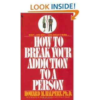 How to Break Your Addiction to a Person When and Why Love Doesn't Work, and What to Do About It Howard Halpern 9780553260052 Books