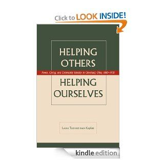 Helping Others, Helping Ourselves Power, Giving, and Community Identity in Cleveland, Ohio , 1880 1930 eBook Laura Tuennerman Kaplan Kindle Store