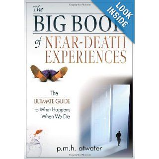 The Big Book of Near Death Experiences The Ultimate Guide to What Happens When We Die P.M.H. Atwater 9781571745477 Books