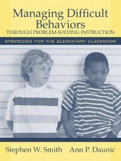 Managing Difficult Behaviors through Problem Solving Instruction Strategies for the Elementary Classroom (9780205456062) Stephen W. Smith Ph.D., Ann P. Daunic Ph.D. Books