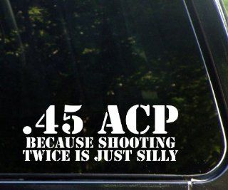 .45 ACP   Because Shooting Twice Is Silly Funny Die Cut Vinyl Decal / Sticker Automotive