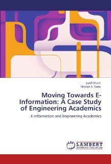 Moving Towards E Information A Case Study of Engineering Academics E Information and  Engineering Academics (9783847327189) Sunil Bhatt, Madan S. Rana Books