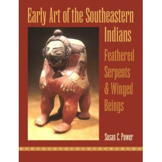 Early Art of the Southeastern Indians Feathered Serpents and Winged Beings Susan C. Power 9780820325019 Books