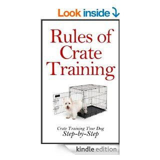 Rules of Crate Training A Step by Step Guide on How to Crate Train Your Dog (Crate Training Puppies, Crate Training Puppies and Dogs at Home, House Training)   Kindle edition by Peter Morgan. Crafts, Hobbies & Home Kindle eBooks @ .
