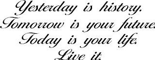 Yesterday Is History. Tomorrow Is Your Future. Today Is Your Life. Live It. Vinyl Wall Decal, Quote, Sticker, Wall Saying, Home Art Decor