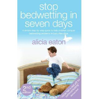 Stop Bedwetting in Seven Days   A Simple Step By Step Guide to Help Children Conquer Bedwetting Problems in Just a Few Days. Alicia Eaton 9781780882475 Books