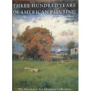 Three Hundred Years of American Painting The Montclair Art Museum Collection Marilyn S. Kushner, Alejandro Anreus, Marion Grzesiak, Virgin Wageman 9781555950132 Books