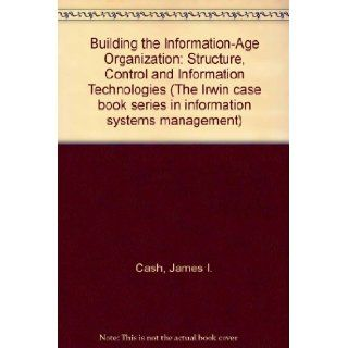 Building the Information Age Organization Structure, Control and Information Technologies (The Irwin case book series in information systems management) James I. Cash, Robert G. Eccles, Nitin Nohria, Richard Lewis Nolan 9780071141154 Books