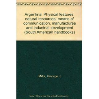 Argentina Physical features, natural resources, means of communication, manufactures and industrial development (South American handbooks) George J Mills Books