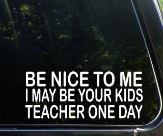 Be Nice To Me I May Be Your Kids Teacher One Day   Funny Die Cut Decal For Windows, Cars, Trucks, Laptops, Etc.