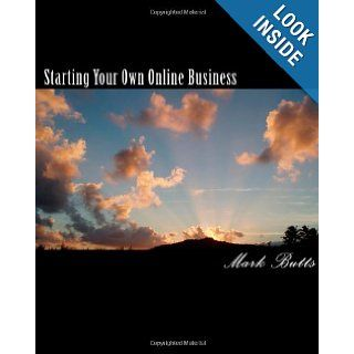 Starting Your Own Online Business or How to Succeed on the Internet Without Really Trying Mark Butts 9781456485122 Books