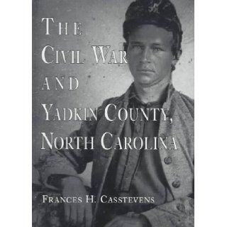 The Civil War and Yadkin County, North Carolina A History, with Contemporary Photographs and Letters; New Evidence Regarding Home Guard Activity and (9780786402885) Frances H. Casstevens Books