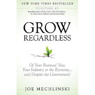 Grow Regardless Of Your Business's Size, Your Industry or the Economyand Despite the Government Joe Mechlinski, Charles Green Books