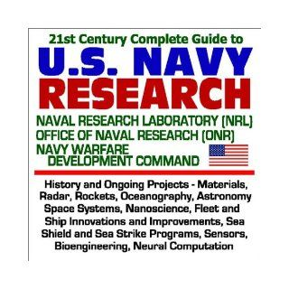 21st Century Complete Guide to U. S. Navy Research Naval Research Laboratory (NRL), Office of Naval Research (ONR), Navy Warfare Development Command History and Ongoing Projects, Materials, Radar, Rockets, Oceanography, Astronomy, Space Systems, Nanoscien