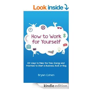 How to Work for Yourself 100 Ways to Make the Time, Energy and Priorities to Start a Business, Book or Blog   Kindle edition by Bryan Cohen. Business & Money Kindle eBooks @ .